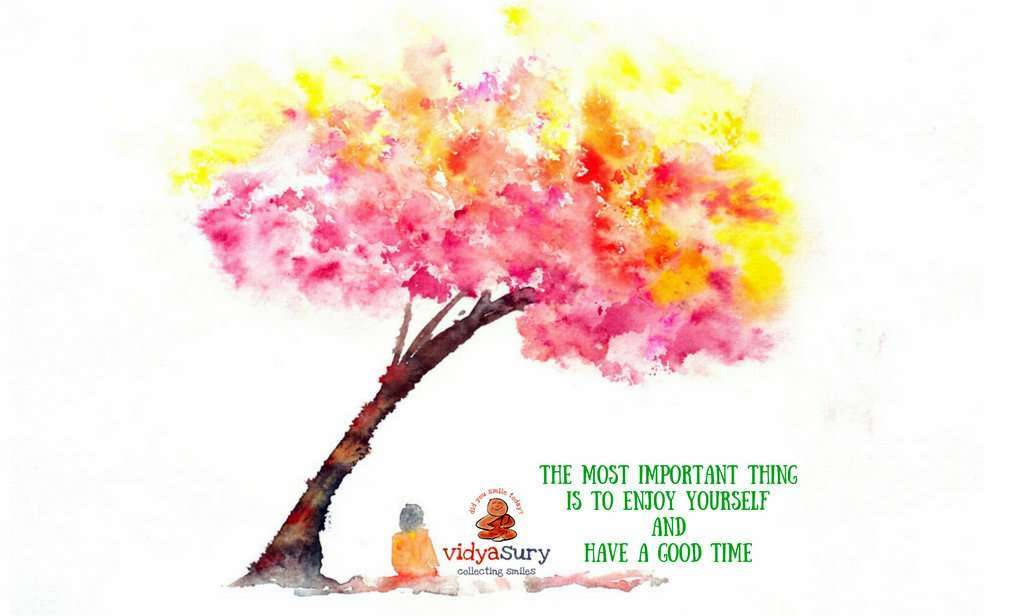 The most important things is to enjoy yourself and have a good time Reflections AtoZChallenge Vidya Sury