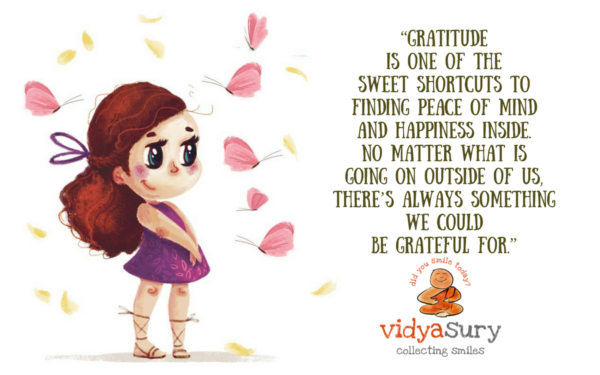 """Gratitude is one of the sweet shortcuts to finding peace of mind and happiness inside. No matter what is going on outside of us, there's always something we could be grateful for."" #GratitudeCircle Vidya Sury"