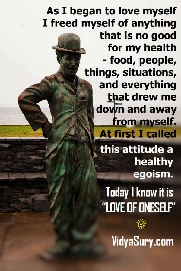 """As I began to love myself I freed myself of anything that is no good for my health – food, people, things, situations, and everything that drew me down and away from myself. At first I called this attitude a healthy egoism. Today I know it is """"LOVE OF ONESELF"""". #Selflove #CharlieChaplin #atozchallenge"""