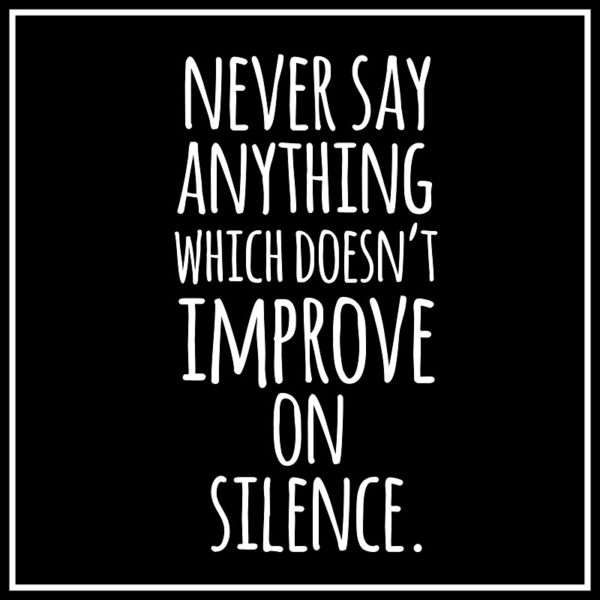 Never say anything which wont improve on silence