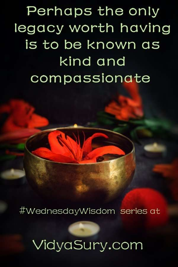 Perhaps the only legacy worth having is to be known as kind and compassionate #wednesdaywisdom #kindness #selfhelp