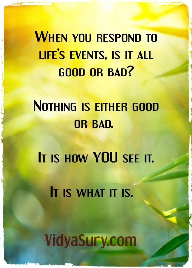When you respond to life's events, is it all good or bad? Nothing is either good or bad. It is how you see it. It is what it is. #Personaldevelopment #inspirationalquotes #Lifelessons