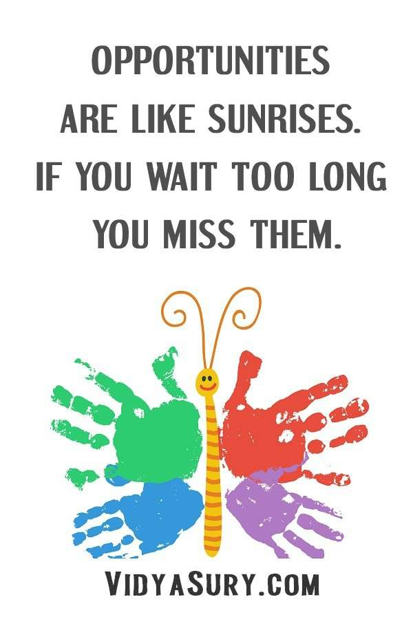 Opportunities are like sunrises. If you wait too long, you miss them
