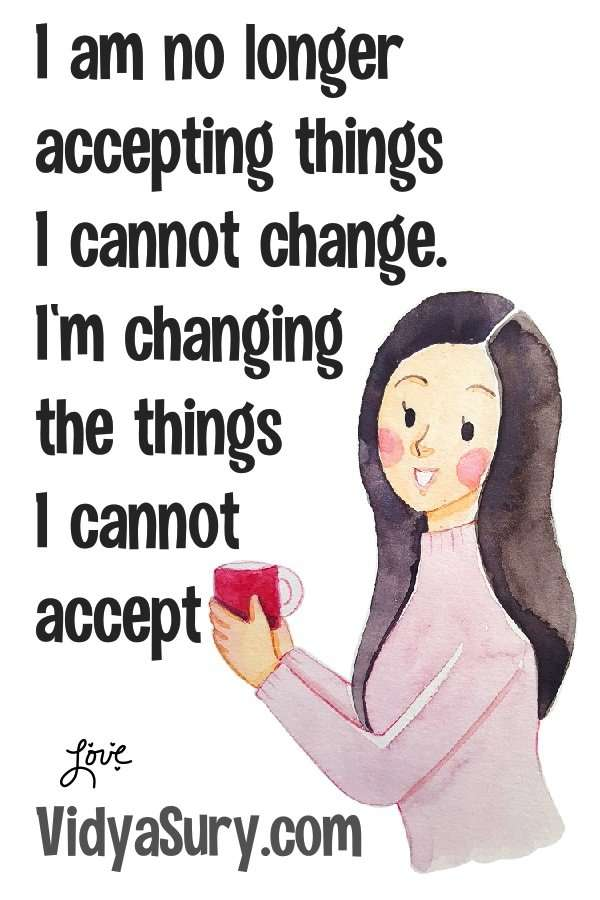 Shift Happens. I am no longer accepting things I cannot change. I am changing the things I cannot accept.
