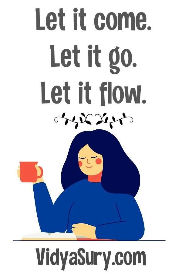 Go with the flow - Let it come let it go let it flow